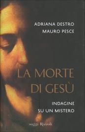 LA MORTE DI GESù Indagine su un mistero di Adriana Destro, Mauro Pesce