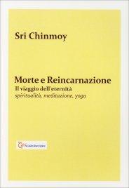 MORTE E REINCARNAZIONE Il viaggio dell'eternità di Sri Chinmoy