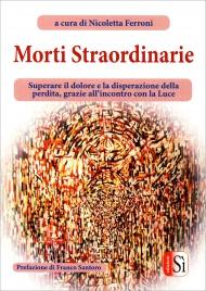MORTI STRAORDINARIE Superare il dolore e la disperazione della perdita, grazie all'incontro con la Luce. di Nicoletta Ferroni