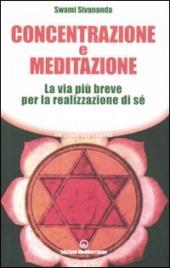 CONCENTRAZIONE E MEDITAZIONE La via più breve per la realizzazione di sé. (Nuova edizione) di Swami Sivananda