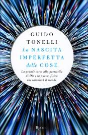 LA NASCITA IMPERFETTA DELLE COSE La grande corsa alla particella di dio e la nuova fisica che cambi di Guido Tonelli