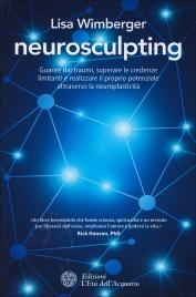 NEUROSCULPTING Guarire dai traumi, superare le credenze limitanti e realizzare il proprio potenziale attraverso la neuroplasticità di Lisa Wimberger