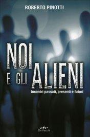 NOI E GLI ALIENI Incontri passati, presenti e futuri di Roberto Pinotti