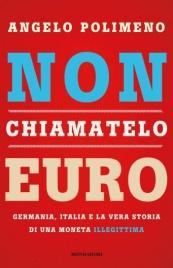 NON CHIAMATELO EURO Germania, Italia e la vera storia di una moneta illegittima di Angelo Polimeno