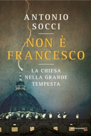 NON È FRANCESCO La Chiesa nella Grande Tempesta di Antonio Socci