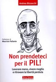 NON PRENDETECI PER IL PIL Lavorare meno, vivere meglio e ritrovare la libertà perduta - Nuova edizione di Andrea Bizzocchi