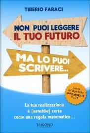 NON PUOI LEGGERE IL TUO FUTURO... MA LO PUOI SCRIVERE La tua realizzazione è (sarebbe) certa come una regola matematica... di Tiberio Faraci