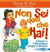 NON SEI QUEL CHE HAI Il Denaro e l'Abbondanza spiegati ai Bambini - Da 4 a 10 anni di Wayne W. Dyer