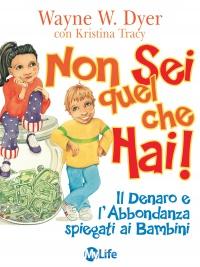 NON SEI QUEL CHE HAI (EBOOK) Il Denaro e l'Abbondanza spiegati ai Bambini - Da 4 a 10 anni di Wayne W. Dyer