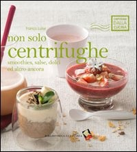 NON SOLO CENTRIFUGHE Smoothies, salse, dolci ed altro ancora di Franco Luise
