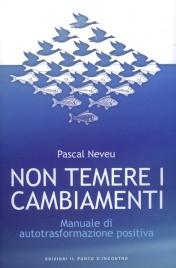 NON TEMERE I CAMBIAMENTI Manuale di autotrasformazione positiva di Pascal Neveu