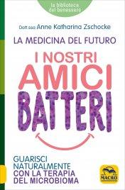I NOSTRI AMICI BATTERI Guarisci naturalmente con la terapia del microbioma di Anne Katharina Zschocke
