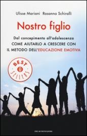 NOSTRO FIGLIO Dal concepimento all'adolescenza come aiutarlo a crescere con il metodo dell'educazione emotiva di Ulisse Mariani, Rosanna Schiralli