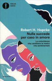 NULLA SUCCEDE PER CASO IN AMORE Le coincidenze che ambiano la nostra vita sentimentale di Robert Hopcke