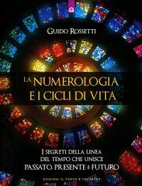 LA NUMEROLOGIA E I CICLI DI VITA I segreti della linea del tempo che unisce passato, presente e futuro di Guido Rossetti