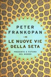 LE NUOVE VIE DELLA SETA Presente e futuro del mondo di Peter Frankopan