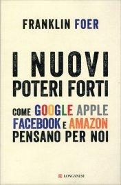 I NUOVI POTERI FORTI Come Google, Apple, Facebook e Amazon pensano per noi di Franklin Foer