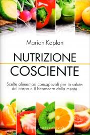 NUTRIZIONE COSCIENTE Scelte alimentari consapevoli per la salute del corpo e il benessere della mente di Marion Kaplan
