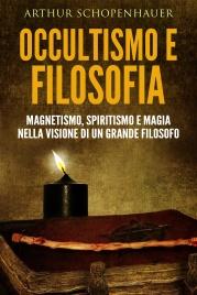 OCCULTISMO E FILOSOFIA (EBOOK) Magnetismo, spiritismo e magia nella visione di un grande filosofo di Arthur Schopenhauer