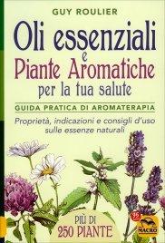 OLI ESSENZIALI E PIANTE AROMATICHE PER LA TUA SALUTE Guida pratica di aromaterapia - Proprietà, indicazioni e consigli d'uso sulle essenze naturali di Guy Roulier