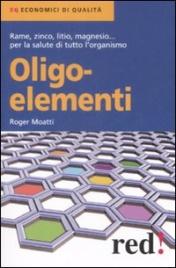 OLIGOELEMENTI Rame, zinco, litio, magnesio ... per la salute di tutto l'organismo - Nuova edizione di Roger Moatti