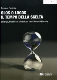 OLOS O LOGOS - IL TEMPO DELLA SCELTA Scienza, bioetica, biopolitica per il Terzo Millennio di Teodoro Brescia