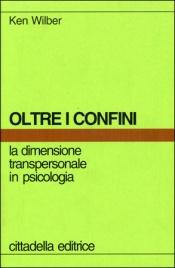 OLTRE I CONFINI La dimensione transpersonale in psicologia di Ken Wilber
