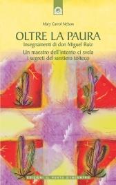 OLTRE LA PAURA (EBOOK) Insegnamenti di don Miguel Ruiz. Un maestro dell'intento svela i misteri del sentiero tolteco di Mary Carroll Nelson