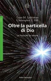 OLTRE LA PARTICELLA DI DIO La fisica del XXI secolo di Leon M. Lederman, Christopher T. Hill