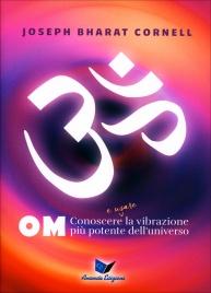 OM - CONOSCERE E USARE LA VIBRAZIONE PIù POTENTE DELL'UNIVERSO di Joseph Bharat Cornell