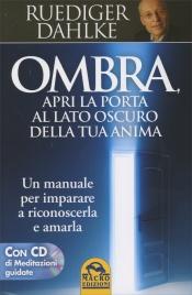 OMBRA - APRI LA PORTA AL LATO OSCURO DELLA TUA ANIMA (CON CD DI MEDITAZIONI GUIDATE) Un manuale per imparare a riconoscerla e amarla di Rüdiger Dahlke