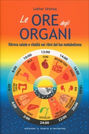 LE ORE DEGLI ORGANI Ritrova salute e vitalità nei ritmi del tuo metabolismo di Lothar Ursinus