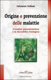 ORIGINE E PREVENZIONE DELLE MALATTIE L'analisi psicosomatica e la decodifica biologica di Salomon Sellam