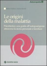 LE ORIGINI DELLA MALATTIA Psicobiotica: una guida all'autoguarigione attraverso la storia personale e familiare di Marco Gradassi, Simone Ramilli