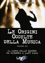 LE ORIGINI OCCULTE DELLA MUSICA - VOLUME 3 Il canto delle Sirene. Da Madonna a Lady Gaga di Enrica Perucchietti