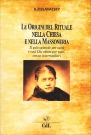 LE ORIGINI DEL RITUALE NELLA CHIESA E NELLA MASSONERIA Il sole splende per tutti e così Dio esiste per tutti, senza intermediari di Helena Petrovna Blavatsky