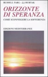 ORIZZONTE DI SPERANZA Come sconfiggere la sofferenza di Russell Targ, J. J. Hurtak