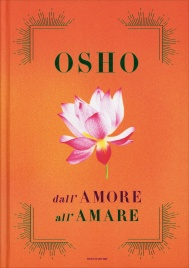 """DALL'AMORE ALL'AMARE Libro che raccoglie """"Tantra, Amore e Meditazione"""", """"Il gioco delle emozioni"""" e """"Il lungo, il corto, il nulla"""" di Osho"""