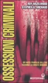OSSESSIONI CRIMINALI Un noto profiler dell'FBI esamina la mente omicida di Roy Hazelwood, Stephen G. Michaud