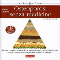 OSTEOPOROSI SENZA MEDICINE Preziosi consigli e gustose ricette per prevenire e curare l'osteoporosi con un'alimentazione equilibrata e uno stile di vita sano di Paolo Giordo