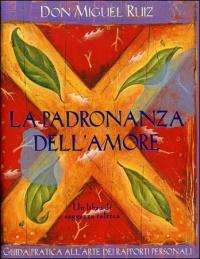 LA PADRONANZA DELL'AMORE Guida pratica all'arte dei rapporti personali. Un libro di Saggezza Tolteca di Don Miguel Ruiz