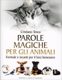 PAROLE MAGICHE PER GLI ANIMALI Formule e incanti per il loro benessere di Cristiano Tenca