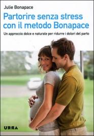 PARTORIRE SENZA STRESS CON IL METODO BONAPACE Un approccio dolce e naturale per ridurre i dolori del parto di Julie Bonapace