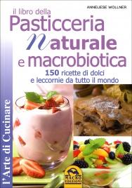 IL LIBRO DELLA PASTICCERIA NATURALE E MACROBIOTICA 150 ricette di dolci e leccornie da tutto il mondo di Anneliese Wollner