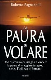 LA PAURA DI VOLARE Uno psichiatra ci insegna a vincere la paura di viaggiare in aereo senza l'utilizzo di farmaci di Roberto Pagnanelli