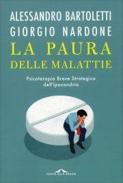 LA PAURA DELLE MALATTIE Psicoterapia breve strategica dell'ipocondria di Giorgio Nardone, Alessandro Bartoletti