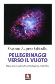 PELLEGRINAGGI VERSO IL VUOTO Ripensare la realtà attraverso la fisica quantistica di Augusto Shantena Sabbadini