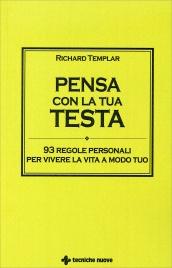 PENSA CON LA TUA TESTA 93 regole personali per vivere la vita a modo tuo di Richard Templar