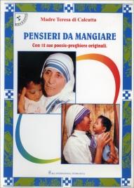 PENSIERI DA MANGIARE - CON 12 SUE POESIE-PREGHIERE ORIGINALI di Madre Teresa