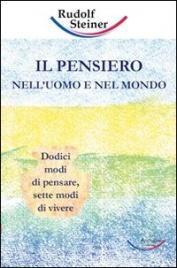IL PENSIERO NELL'UOMO E NEL MONDO Dodici modi di pensare, sette modi di vivere di Rudolf Steiner